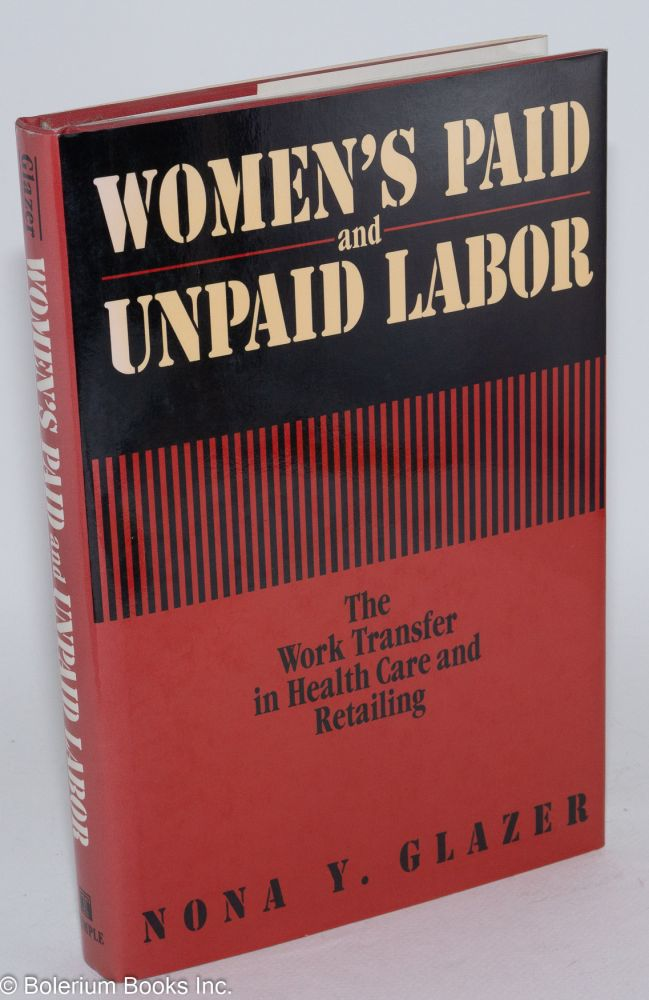 Women's paid and unpaid labor; the work transfer in health care and retailing. Nona Y. Glazer.