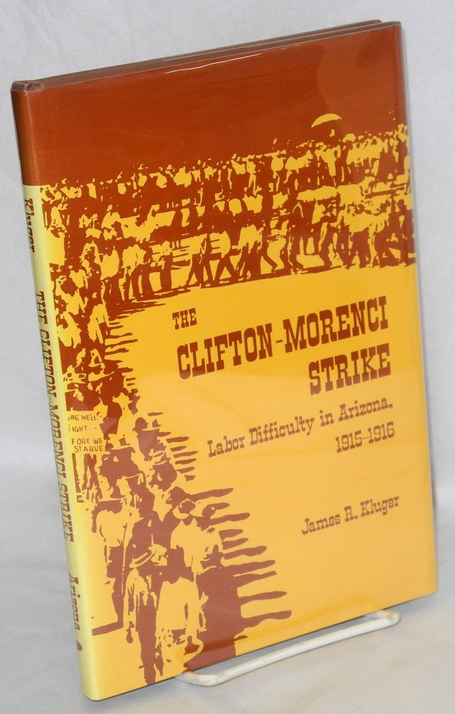 The Clifton-Morenci strike; labor difficulty in Arizona, 1915-1916. James R. Kluger.