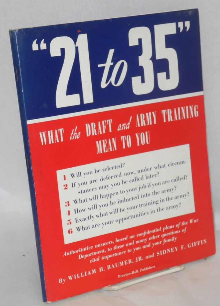 """ 21 to 35"" What the draft and army training mean to you. William H. Baumer, , Sidney F. Giffin."