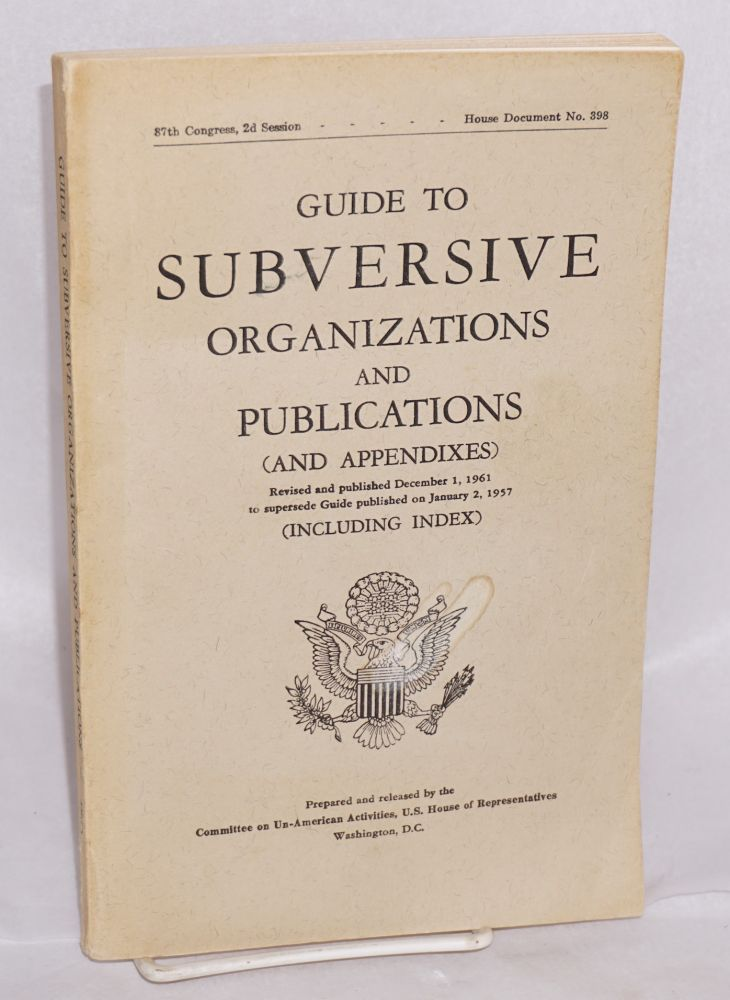 Guide to subversive organizations and publications (and appendixes). Revised and published December 1, 1961 to supersede Guide published on January 2, 1957 (including index). United States House of Representatives. Committee on Un-American Activities.