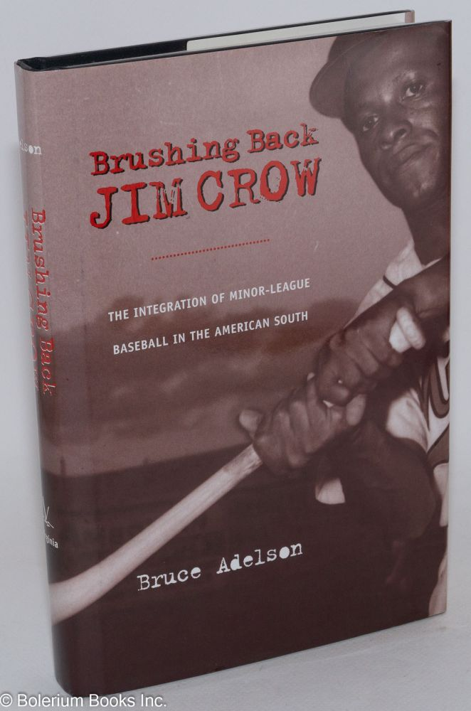 Brushing back jim crow; the integration of minor-league baseball in the American south. Bruce Adelson.
