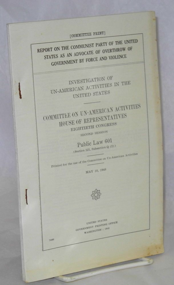 Report on the Communist Party of the United States as an advocate of overthrow of Government by force and violence. Investigation of un-American activities in the United States. J. Parnell Thomas.