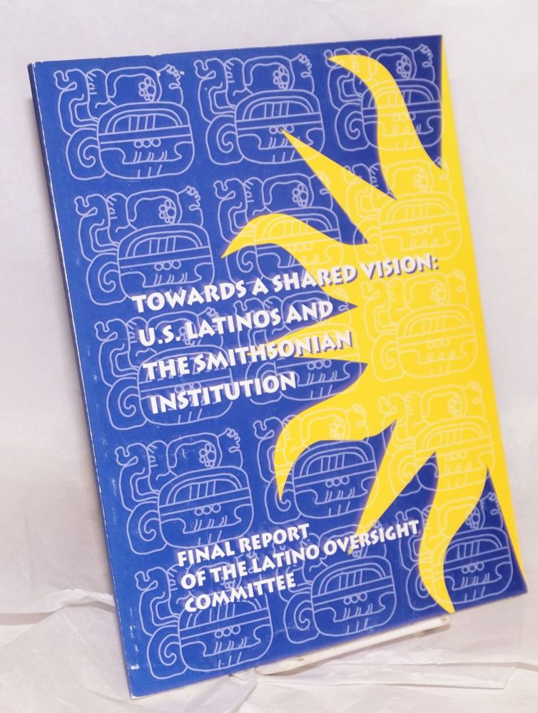 Towards a shared vision: U.S. Latinos and the Smithsonian Institution; final report of the Latino Oversight Committee. Smithsonian Institution Latino Oversight Committee.