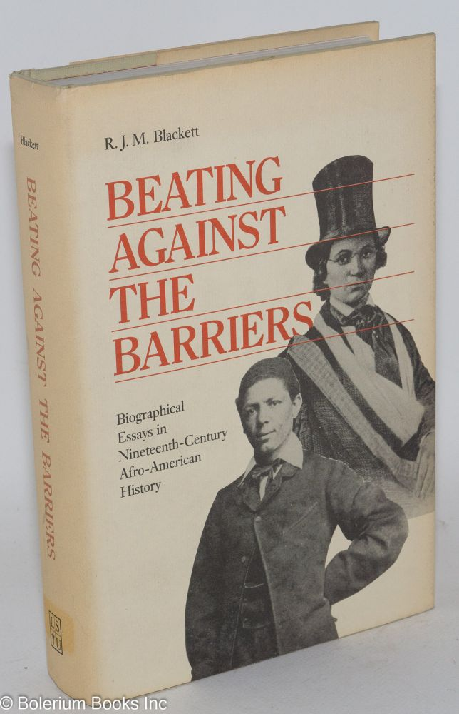 Beating against the barriers; biographical essays in nineteenth-century Afro-American history. R. J. M. Blackett.
