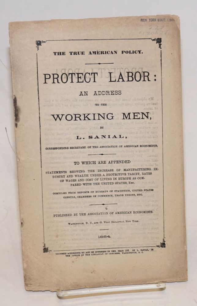 The true American policy. Protect labor: an address to the working men. To which are appended statements showing the increase of manufacturing industry and wealth under a protective tariff, rates of wages and cost of living in Europe as compared with the United States, etc. Lucien Sanial.