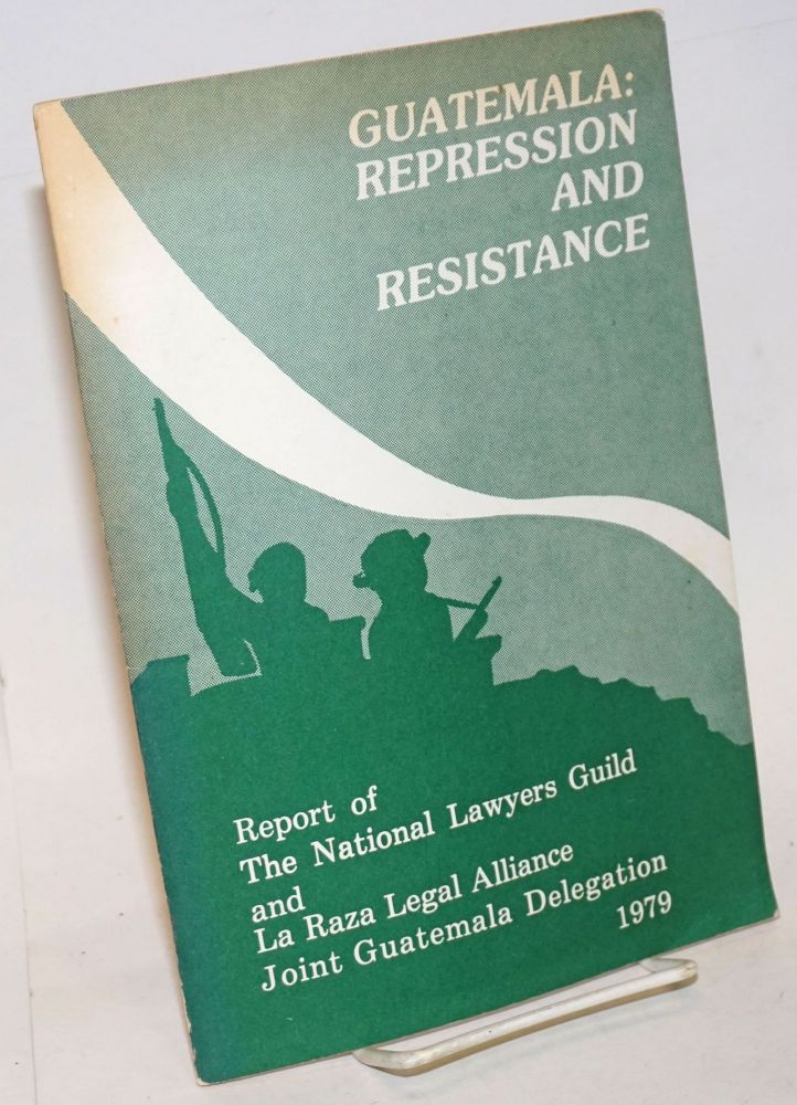 Guatemala: repression and resistance. Report of the National Lawyers Guild and La Raza Legal Alliance Joint Guatemala Delegation. National Lawyers Guild.