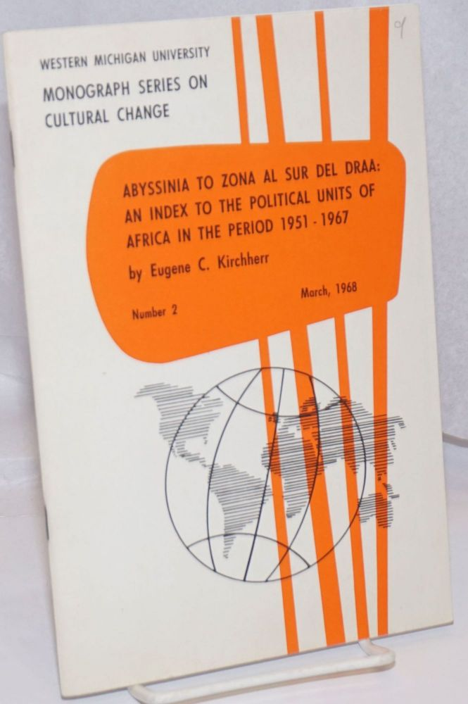 Abyssinia to Zona al Sur del Draa: an index to the political units of Africa in the period 1951 - 1967; a listing of former and current place names with supplementary notes and maps. Eugene C. Kirchherr.