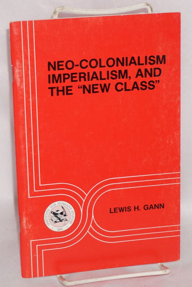 Neo-Colonialism, imperialism, and the 'new class'. Lewis H. Gann.