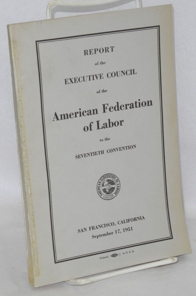 Report of the Executive Council of the American Federation of Labor to the seventieth convention, San Francisco, California, September 17, 1951. American Federation of Labor.