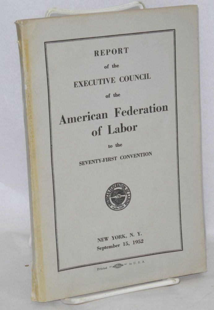 Report of the Executive Council of the American Federation of Labor to the seventy-first convention, New York, NY, September 15, 1952. American Federation of Labor.