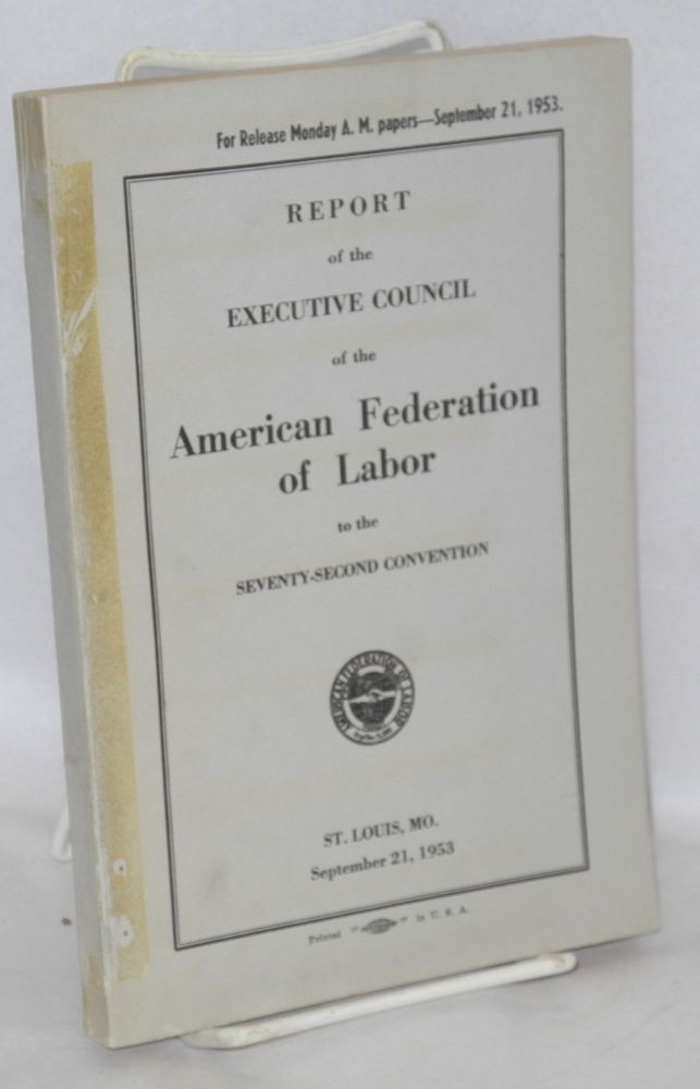 Report of the Executive Council of the American Federation of Labor to the seventy-second convention, St. Louis, MO., September 21, 1953. American Federation of Labor.
