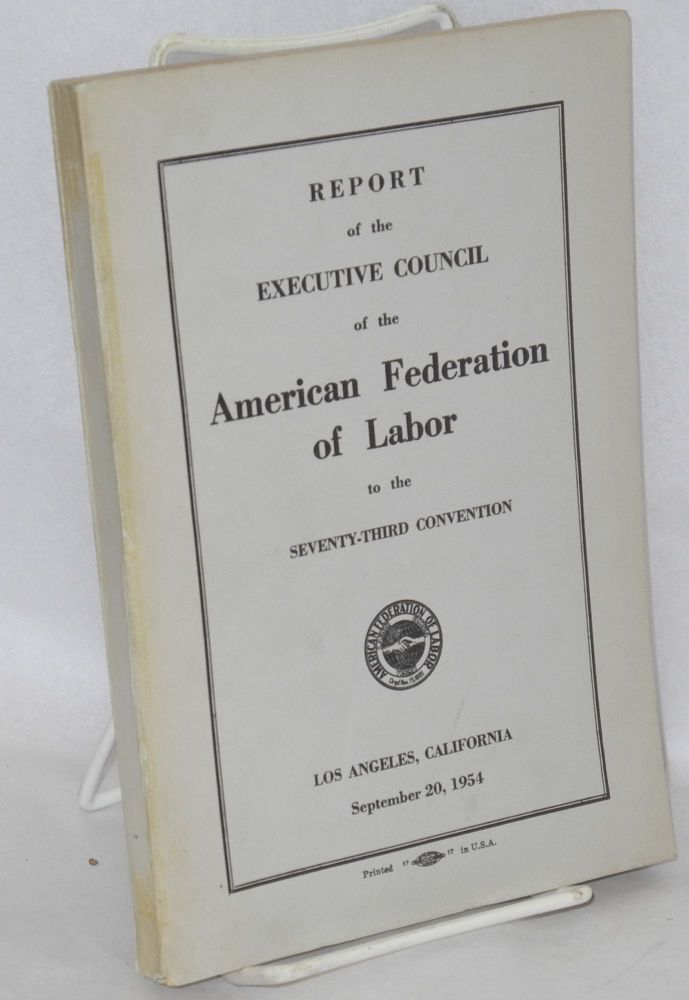 Report of the Executive Council of the American Federation of Labor to the seventy-third convention, Los Angeles, California, September 20, 1954. American Federation of Labor.