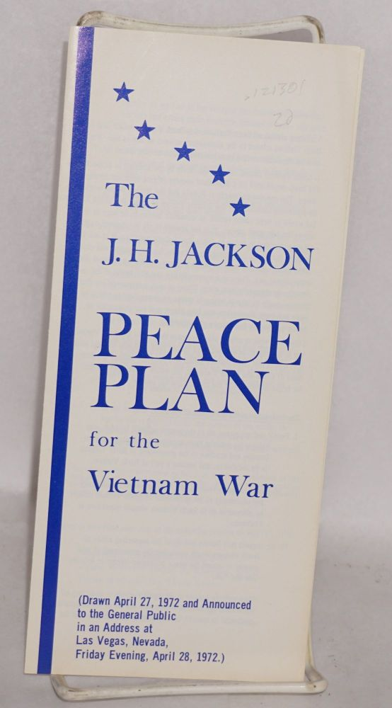 The J. H. Jackson peace plan for the Vietnam war (drawn April 27, 1972 and announced to the general public in an address at Las Vegas, nevada, Friday evening, April 28, 1972). J. H. Jackson.