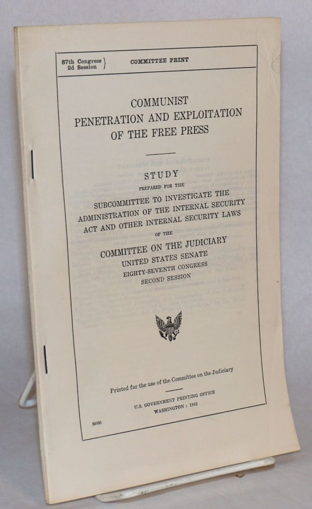 Communist penetration and exploitation of the free press. Study prepared for the subcommittee to investigate the administration of the Internal Security Act and other internal security laws of the Committee on the Judiciary, United States Senate. Eighty-seventh Congress, second session. Committee on the Judiciary United States Senate.