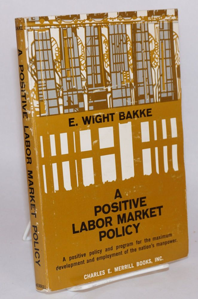 A positive labor market policy a positive policy and program for the maximum development and employment of the nation' s manpower. E. Wight Bakke.