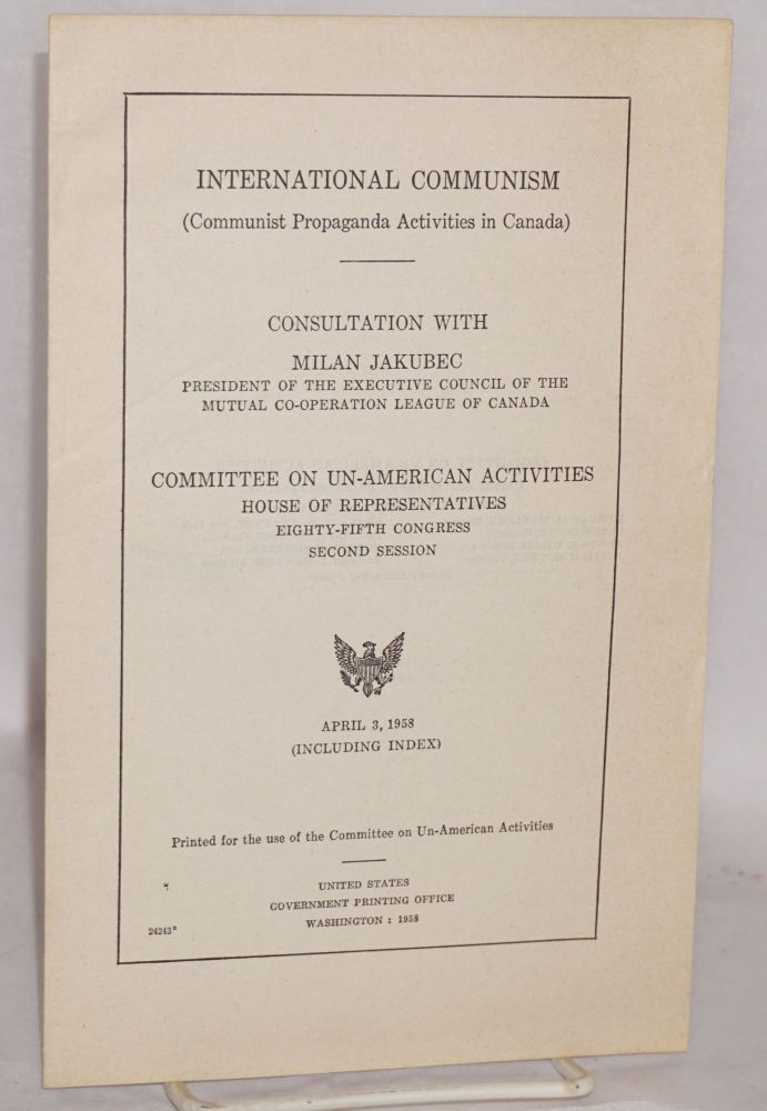 International Communism (Communist propaganda activities in Canada) / consultation with Milan Jakubec, president of the Executive Council of the Mutual Co-operation League of Canada. Committee on un-American activities house of representatives eighty-fifth congress second session April 3, 1958 (including index). Milan Jakubec.