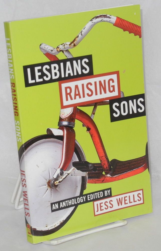 Lesbians raising sons; an anthology. Jess Wells, , Audre Lorde, Lillian Faderman, Robin Morgan.