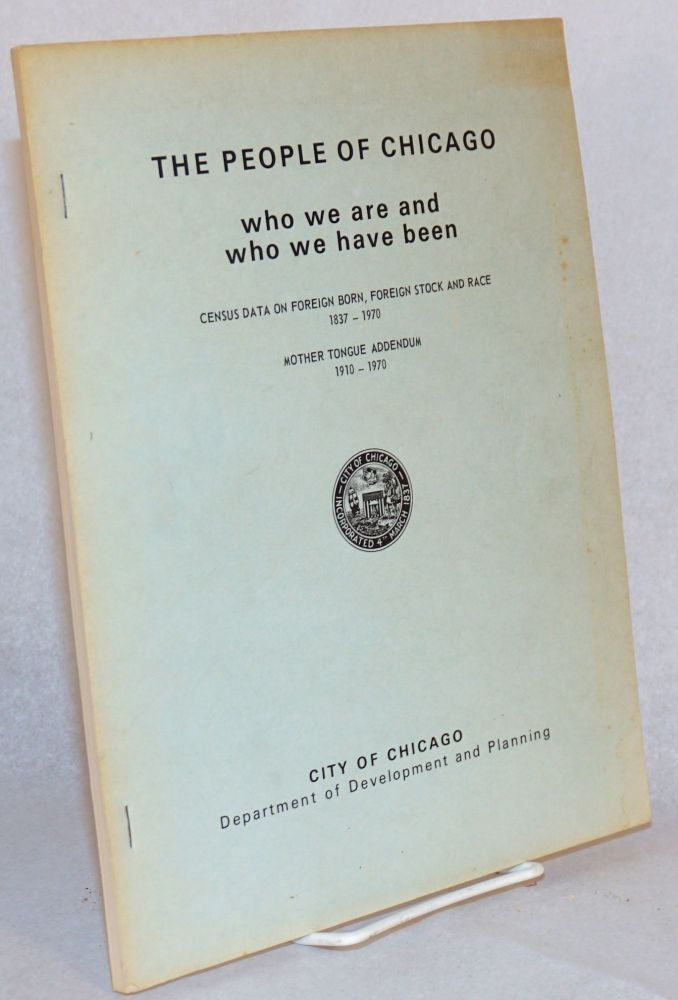 The people of Chicago; who we are and who we have been; census data on foreign born, foreign stock and race 1837 - 1970, mother tongue addendum 1910 - 1970. Department of Development and Planning.