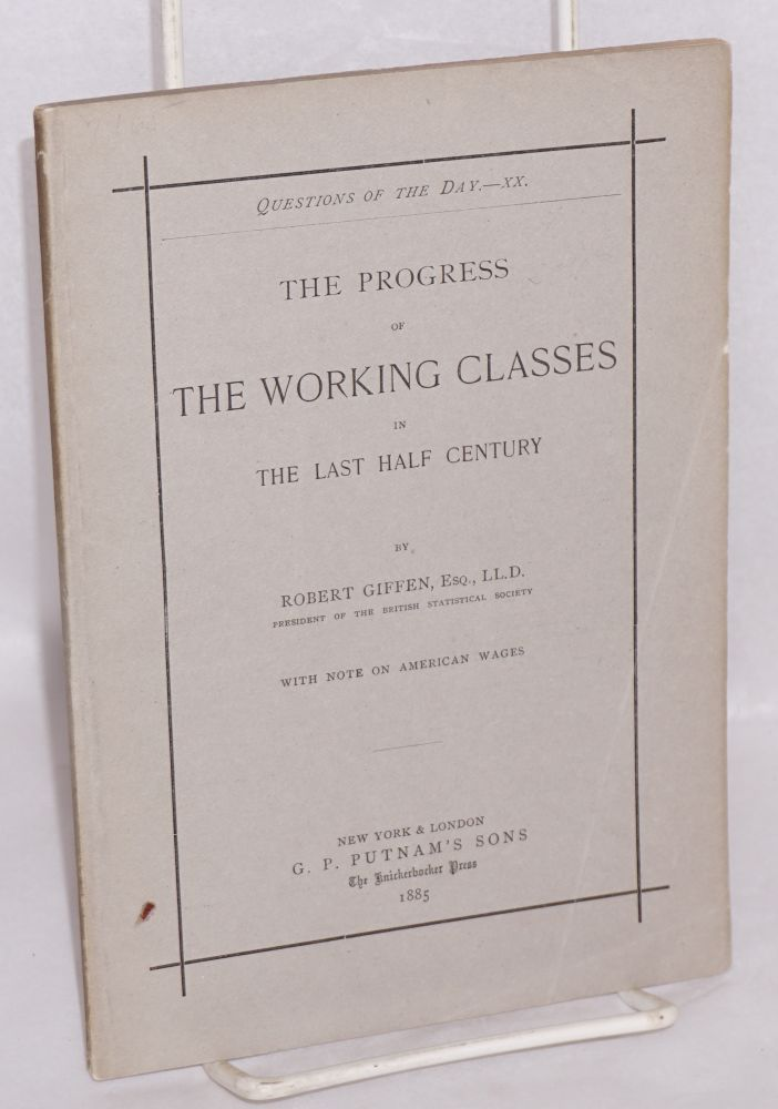 The progress of the working classes in the last half century. With note on American wages. Robert Giffen.