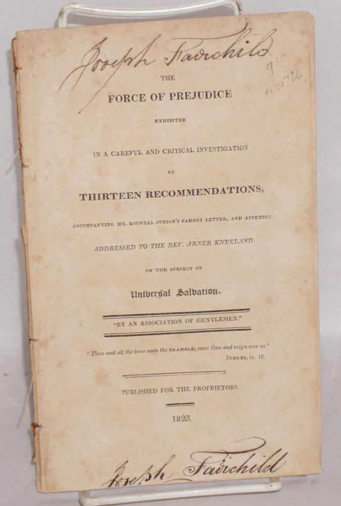 The force of prejudice exhibited in a careful and critical investigation of thirteen recommendations, accompanying Mr. Roswell Judson's famous letter, and appendix, addressed to the Rev. Abner Kneeland, on the subject of universal salvation. Menzies Rayner.