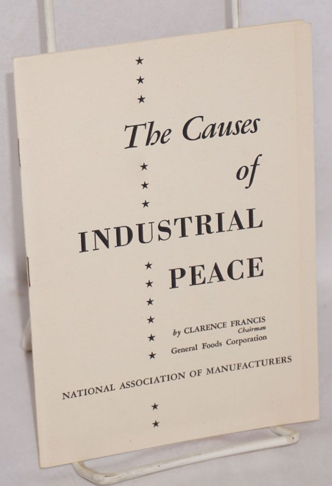 The causes of industrial peace. Delivered before the 52nd Annual Congress of American Industry, December 1947, New York, N.Y. Clarnece Francis.