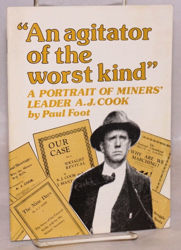 An agitator of the worst kind: A portrait of Miners' leader A.J. Cook. Paul Foot.