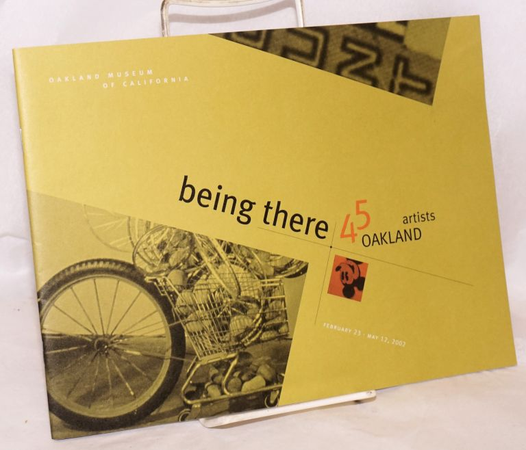 Being there; 45 Oakland artists; February 23 - May 12, 2002, Oakland Museum of California