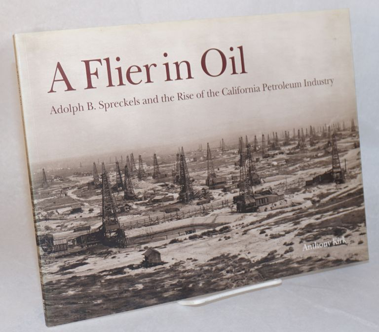 A flier in oil; Adolph B. Spreckels and the rise of the California petroleum industry. Anthony Kirk.