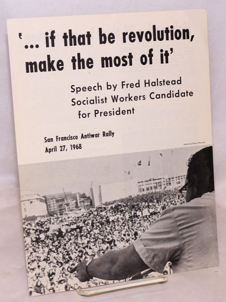 '... if that be revolution, make the most of it' Speech by Fred Halstead, Socialist Workers candidate for President, San Francisco antiwar rally, April 27, 1968. Fred Halstead.