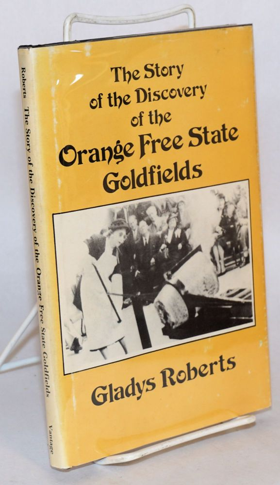 The Story of the Discovery of the Orange Free State Goldfields. Gladys Roberts.