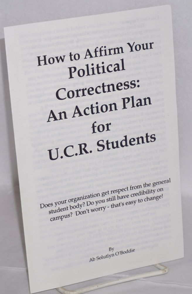 "How to affirm your political correctness: an action plan for U.C.R. students. Does your organization get respect from the general student body? Do you still have credibility on campus? Don't worry- that's easy to change! ""Ab Solutlyn O'Boddie"""