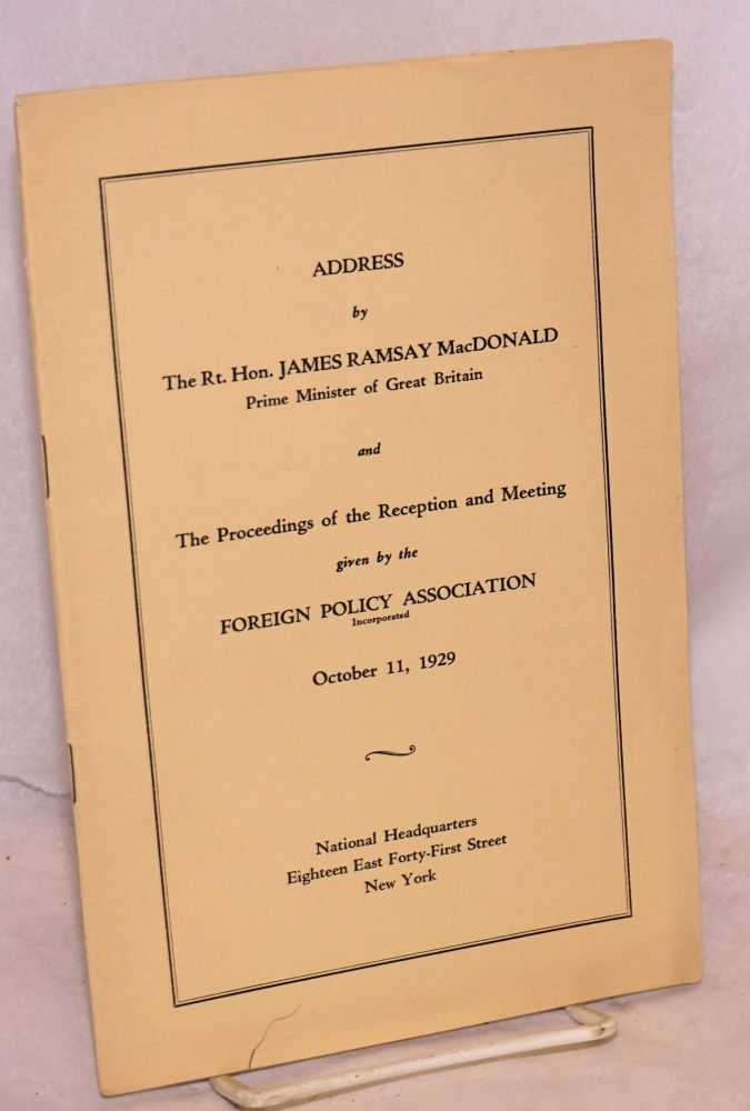 Address by James Ramsay MacDonald, prime minister of Great Britain and the proceedings of the reception and meeting given by the foreign policy association, October 11, 1929. James Ramsay MacDonald.