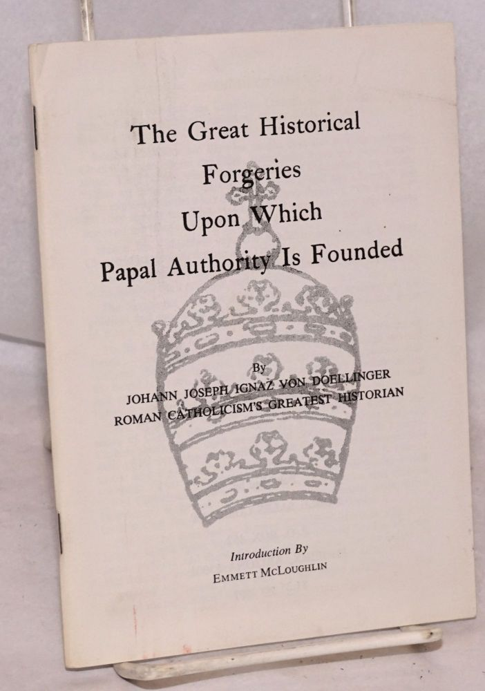 The great historical forgeries upon which papal authority is founded. Johann Joseph Ignaz von Doellinger.