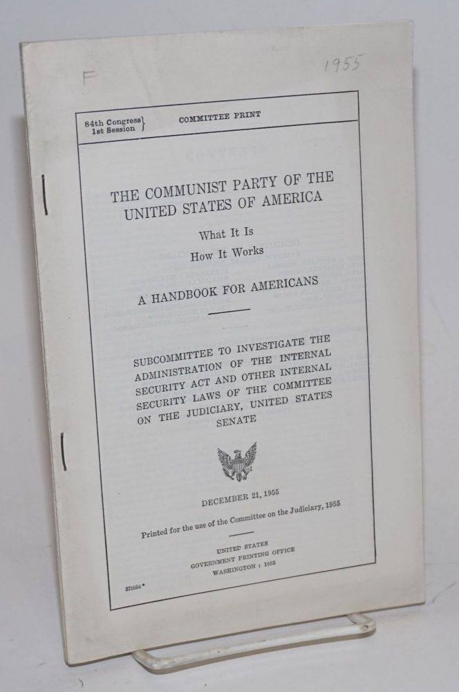 The Communist Party of the United States of America, what it is--how it works. A handbook for Americans. Subcommittee to investigate the administration of the Internal Security Act and other internal security laws of the Committee on the Judiciary, United States Senate. December 21, 1955