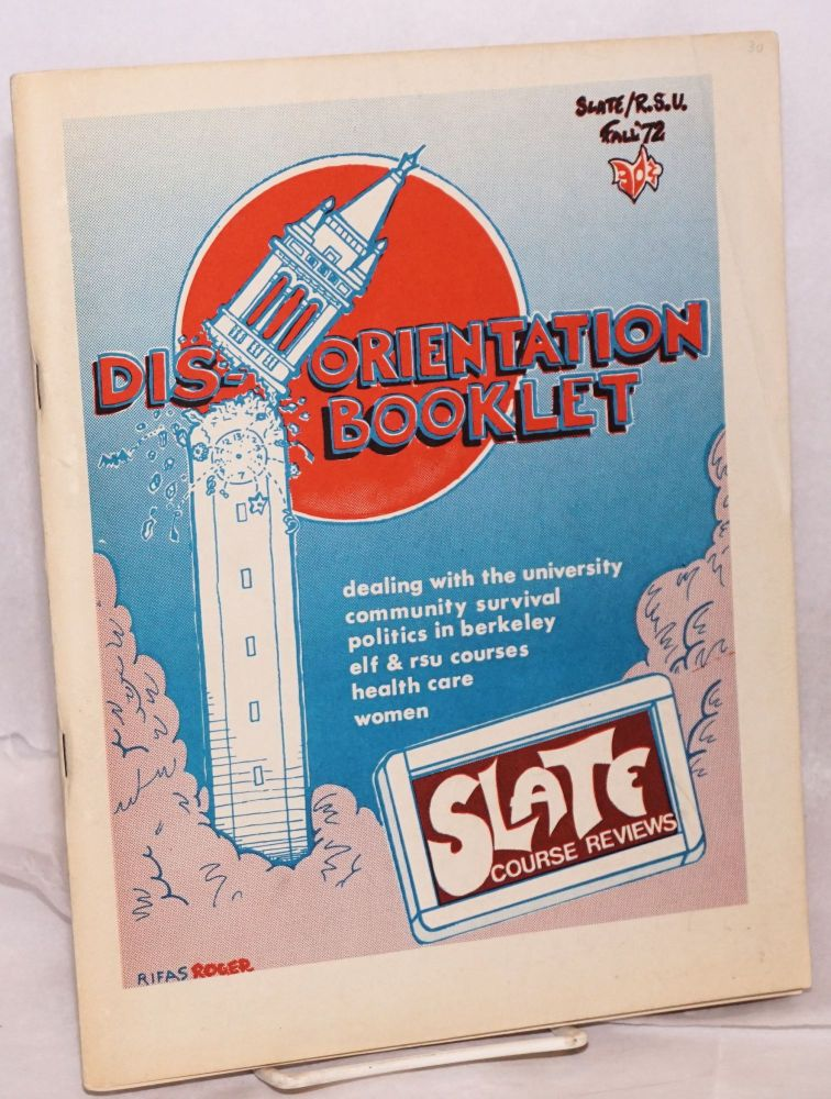 Dis-orientation booklet. Dealing with the university community survival, politics in Berkeley, ELF & RSU courses, health care, women. SLATE course reviews. SLATE / RSU Fall '72. SLATE.