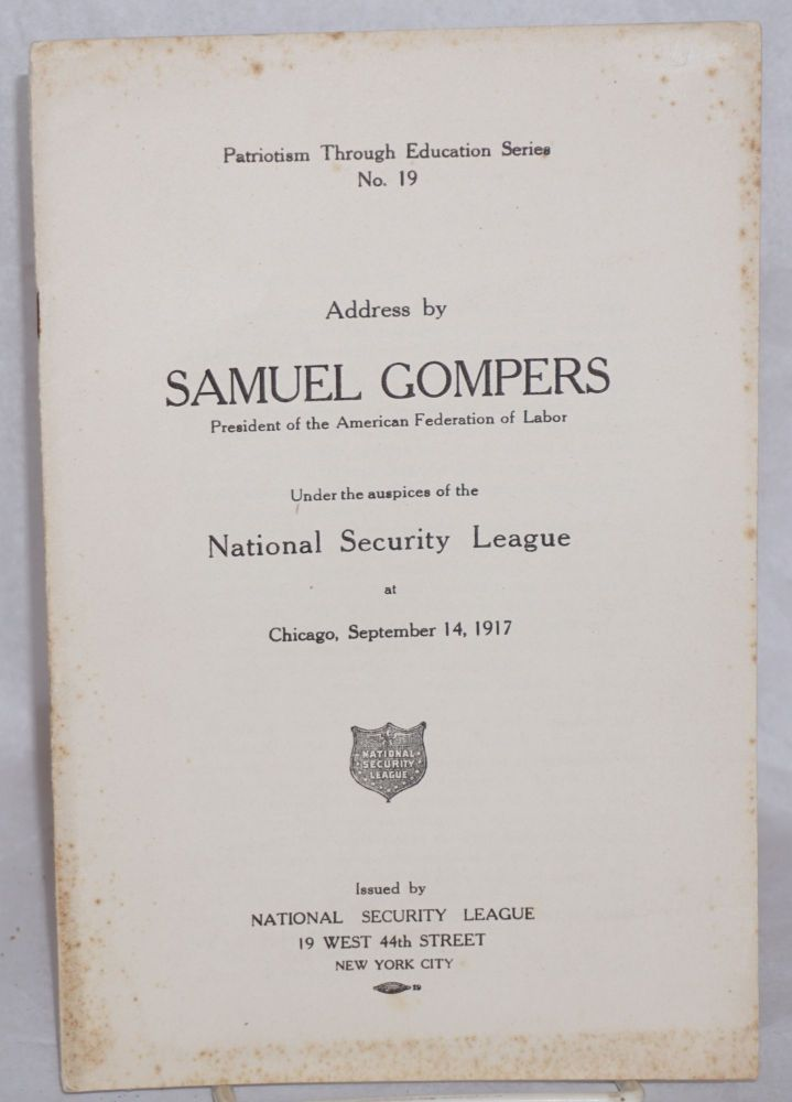 Address by Samuel Gompers, President of the American Federation of Labor, under the auspices of the National Security League at Chicago, September 14, 1917. Samuel Gompers.