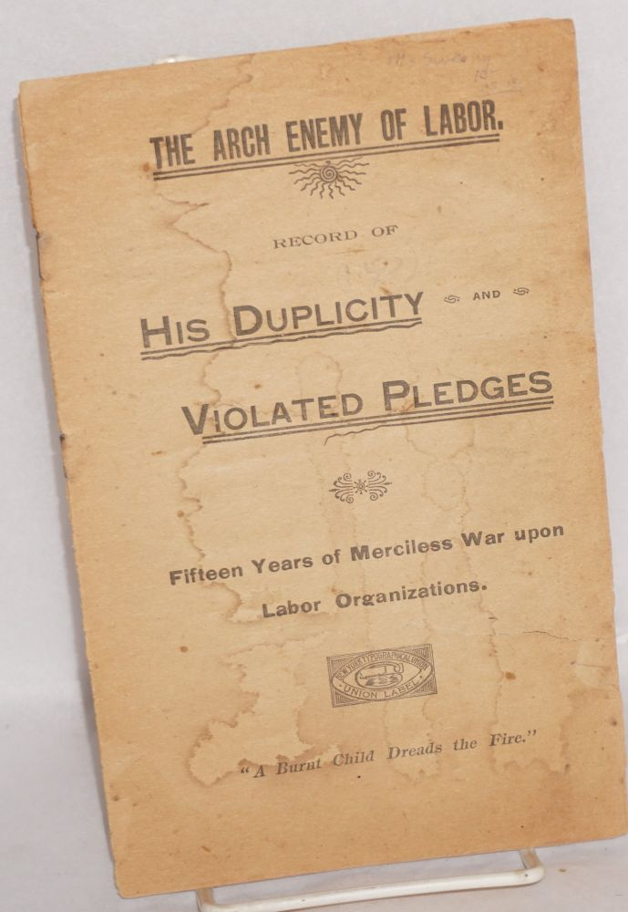 The arch enemy of labor: record of his duplicity and violated pledges. Fifteen years of merciless war upon labor organizations. Edward F. McSweeny.