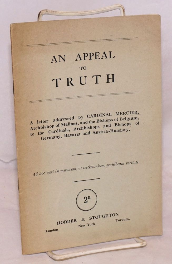 An appeal to truth; a letter addressed by Cardinal Mercier, Archbishop of Malines, and the Bishops of Belgium. to the Cardinals, Archbishops and Bishops of Germany, Bavaria, and Austro-Hungary. Cardinal Mercier.
