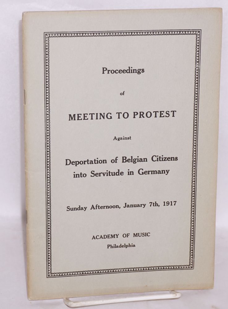 Proceedings of meeting to protest against deportation of Belgian citizens into servitude in Germany; program for Sunday afternoon, January 7th, 1917. James M. Beck, Miss Agnes Repplier, Walter George Smith.