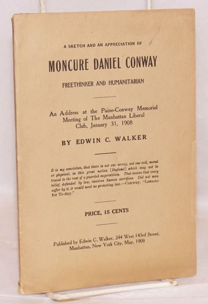 A sketch and an appreciation of Moncure Daniel Conway, freethinker and humanitarian. An address at the Paine-Conway memorial meeting of the Manhattan Liberal Club, January 31, 1908. Edwin C. Walker.