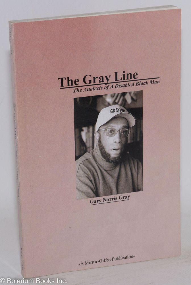 The Gray line; the analects of a disabled black man. Gary Norris Gray.