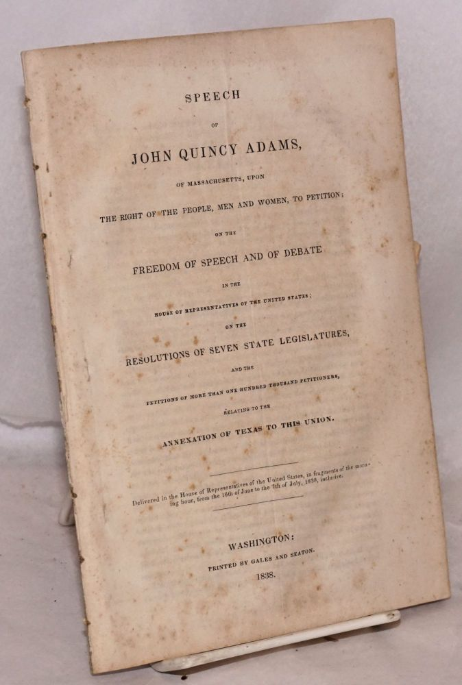 Speech of John Quincy Adams, of Massachusetts, upon the right of the people, men and women, to petition; on the freedom of speech and debate in the House of representatives of the United States; on the resolutions of seven state legislatures, and the petitions of more than one hundred thousand petitioners, relating to the annexation of Texas to this Union. Delivered in the House of representatives of the United States, in fragments of the morning hour, from the 16th of June to the 7th of July 1838, inclusive. John Quincy Adams.