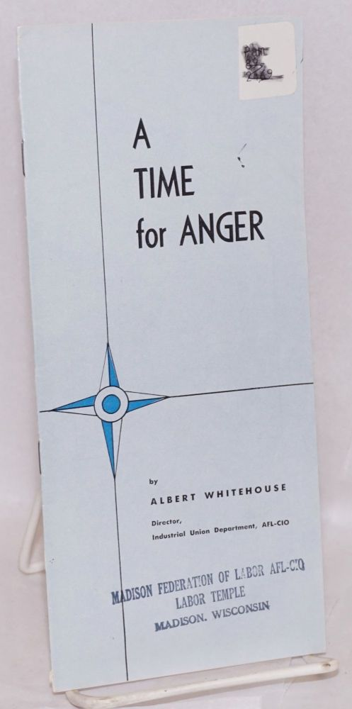 A time for anger. An address by Albert Whitehouse, director, Industrial Union Department, AFL-CIO, at the Public Relations Seminar, Harvard Graduate Schook of Business Administration, April 16, 1959. Albert Whitehouse.