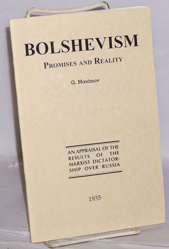 Bolshevism; promises and reality. An appraisal of the results of the Marxist dictatorship over Russia. G. Maximov.