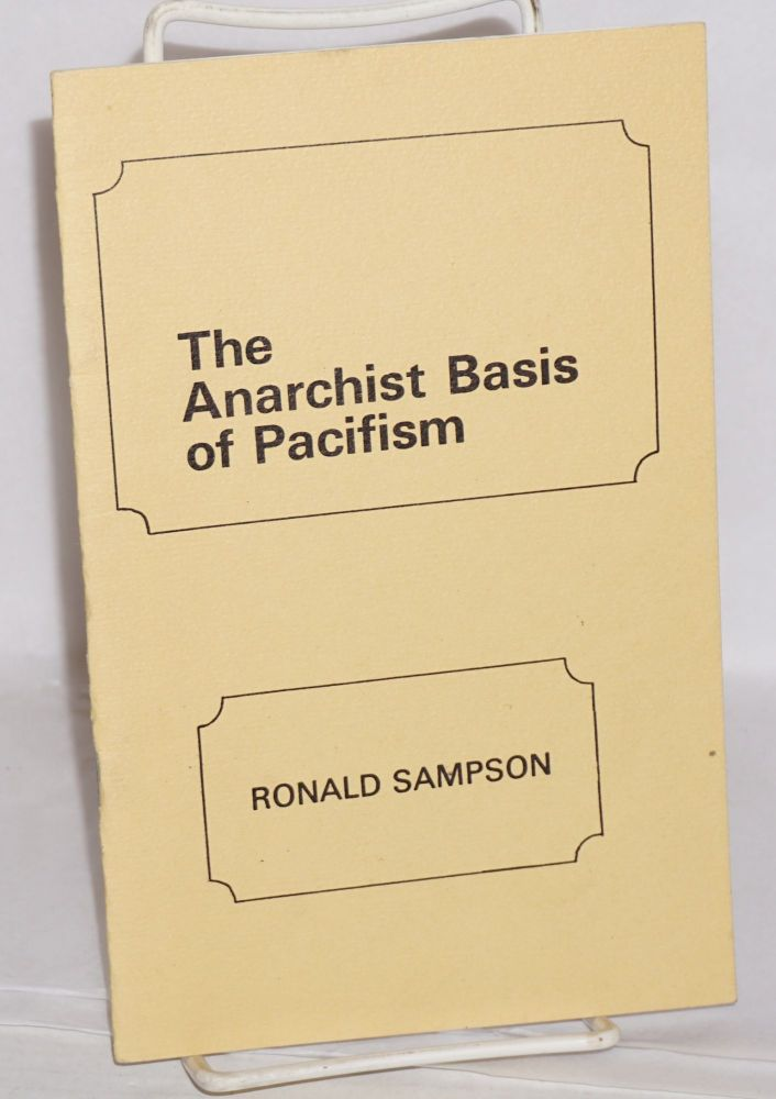 The anarchist basis of pacifism. Ronald Sampson.
