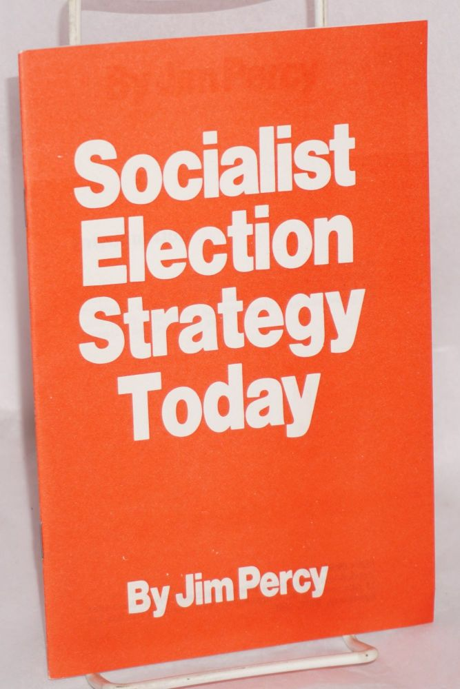 Socialist election strategy today. Jim Percy.