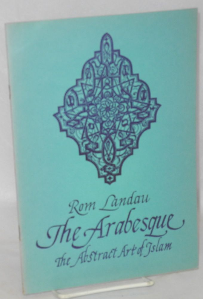 The Arabesque: The abstract art of Islam. Rom Landau.