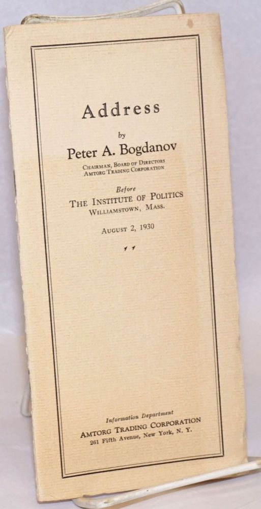 Address by Peter A. Bogdanov, chairman, board of directors, Amtorg Trading Coporation before the Institute of Politics, Williamstown, Mass, August 2, 1930. Peter A. Bogdanov.