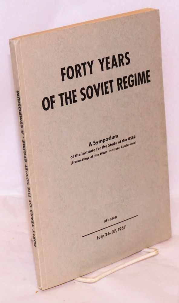 Forty years of the Soviet regime; a symposium of the Institute for the Study of the USSR (proceedings of the Ninth Institute Conference) July 26 - 27, 1957