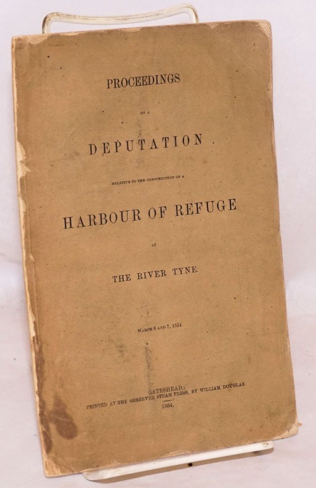 Proceedings on a deputation relative to the construction of a harbour of refuge at the River Tyne, March 6 and 7, 1854. Joseph Cowen.